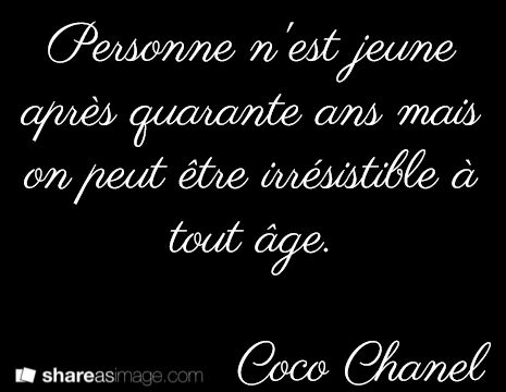 No one is young after the age of forty, but one can be irresistible at any age. Coco Chanel
