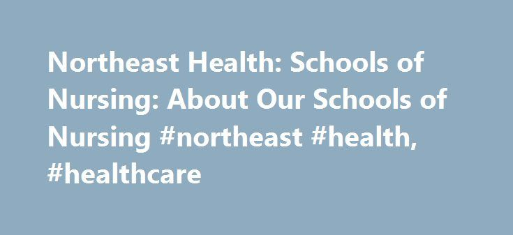 Northeast Health: Schools of Nursing: About Our Schools of Nursing #northeast #health, #healthcare http://solomon-islands.remmont.com/northeast-health-schools-of-nursing-about-our-schools-of-nursing-northeast-health-healthcare/  # There s never been a better time to choose a career in nursing! The application deadline for the FALL 2017 AD program has passed. We are now accepting applications for the SPRING 2018 semester. The deadline for application materials is September 1st, 2017. We are…