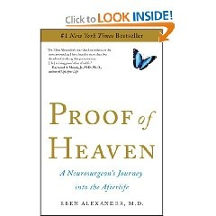 Proof of Heaven: A Neurosurgeon's Journey into the Afterlife    Alexander's recovery is a medical miracle. . .   But the real miracle of his story lies elsewhere. While his body lay in coma, Alexander journeyed beyond this world and encountered an angelic being who guided him into the deepest realms of super-physical existence. There he met, and spoke with, the Divine source of the universe itself.   #a true story #madica miracle l#proof of afterlife # paperback