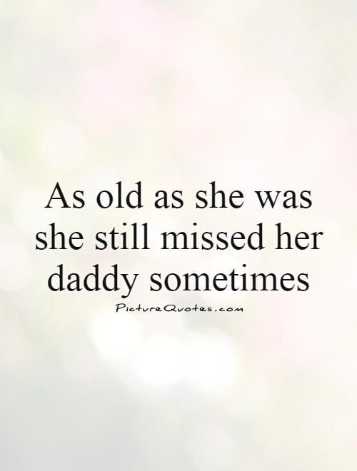 As old as she was she still missed her daddy sometimes. Sweet quotes on PictureQuotes.com.