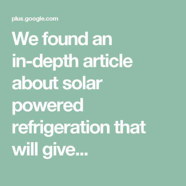 We found an in-depth article about solar powered refrigeration that will give...