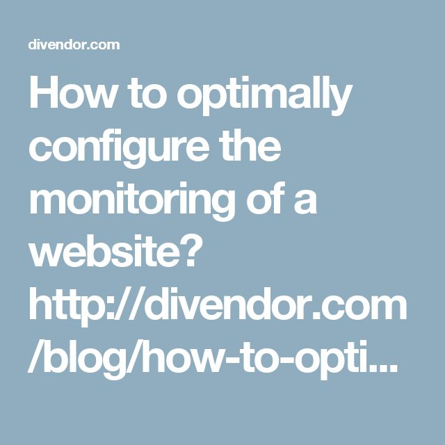 How to optimally configure the monitoring of a website?  http://divendor.com/blog/how-to-optimally-configure-the-monitoring-of-a-website/