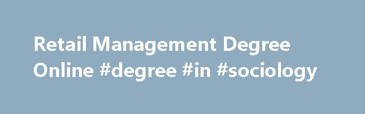 Retail Management Degree Online #degree #in #sociology http://degree.remmont.com/retail-management-degree-online-degree-in-sociology/  #retail management degree # Main menu Retail Management Degree What is a Retail Management Degree? A Retail Management degree is intended to give students a comprehensive knowledge of handling the day-to-day business of a retail establishment. This degree is available…
