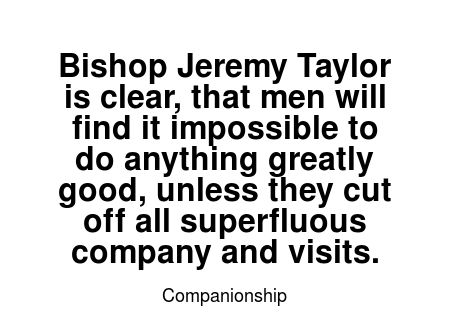 Read more Companionship quotes at wiktrest.com. Bishop Jeremy Taylor is clear, that men will find it impossible to do anything greatly good, unless they cut off all superfluous company and visits.