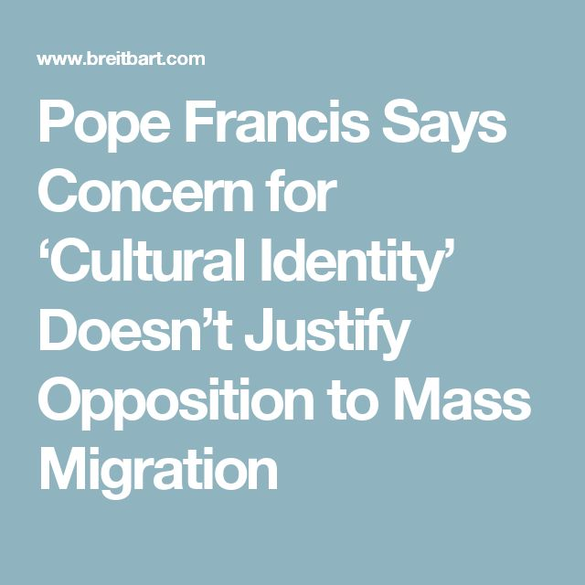 Pope Francis Says Concern for 'Cultural Identity' Doesn't Justify Opposition to Mass Migration