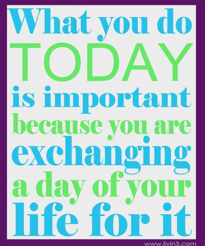 Everyday you live is a day less of life.. make it worth living for!