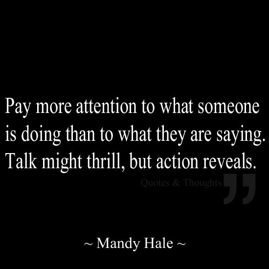 Pay more attention to what someone is doing than to what they are saying. Talk might thrill, but action reveals.