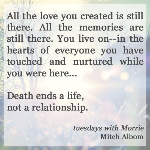 Death ends a life not a relationship. Tuesdays with Morrie. Mitch.