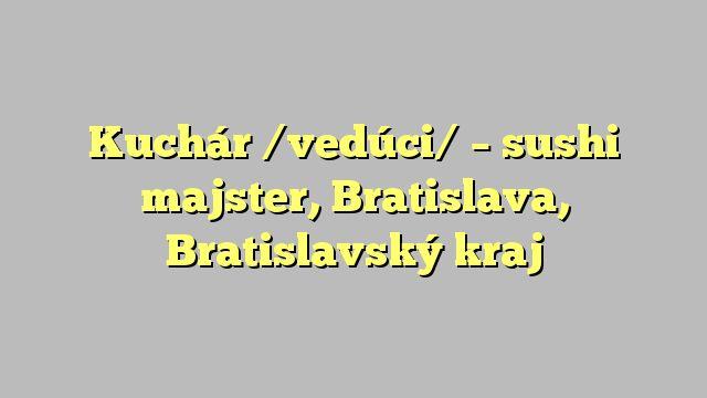 Kuchár /vedúci/ - sushi majster, Bratislava, Bratislavský kraj