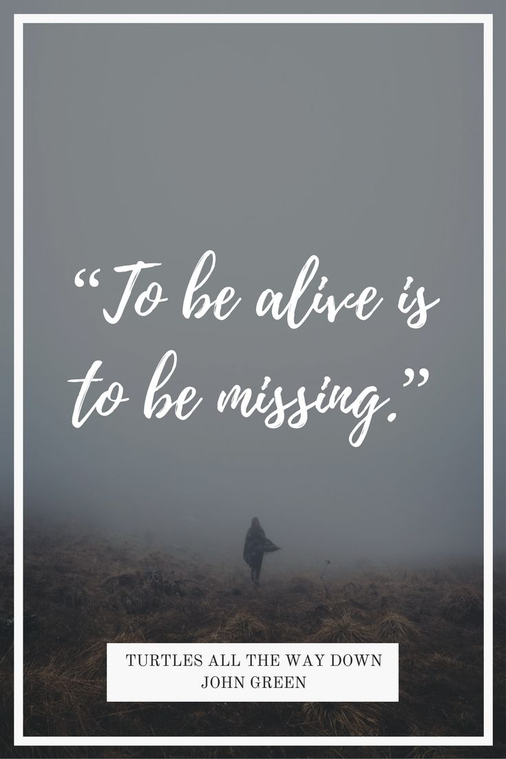 """To be alive is to be missing."" John Green - Turtles All the Way Down #quotes #YAfiction #johngreen #TATWD #TurtlesAllTheWayDown"