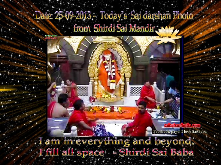 I am in everything and beyond. I fill all space - Sai Baba  25-09 -2013: Today's Sai Baba darshan picture from Shirdi Sai Baba Samadhi Mandir.    !! OM SAI RAM !! -  Daily Live Darshan timing 4 a.m. - 11.15 p.m. IST  http://www.saibabaofindia.com/shirdi_sai_baba_live_online_samadhi_mandir_darshan.htm