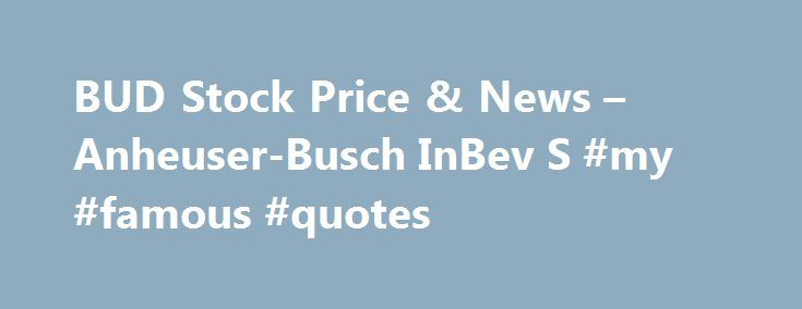 BUD Stock Price & News – Anheuser-Busch InBev S #my #famous #quotes http://quote.remmont.com/bud-stock-price-news-anheuser-busch-inbev-s-my-famous-quotes/  Anheuser-Busch InBev S.A. ADR BUD (U.S. NYSE) P/E Ratio (TTM) The Price to Earnings (P/E) ratio, a key valuation measure, is calculated by dividing the stock's most recent closing price by the sum of the diluted earnings per share from continuing operations for the trailing 12 month period. Earnings Per Share (TTM) A company's net […]