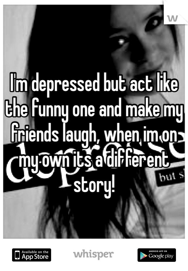 Depressed Emo Quotes: I'm Depressed But Act Like The Funny One And Make My