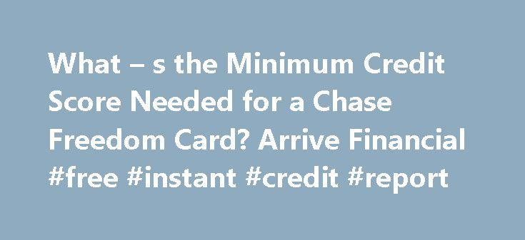 What – s the Minimum Credit Score Needed for a Chase Freedom Card? Arrive Financial #free #instant #credit #report http://credit-loan.nef2.com/what-s-the-minimum-credit-score-needed-for-a-chase-freedom-card-arrive-financial-free-instant-credit-report/  #free credit score no credit card required # What s the Minimum Credit Score Needed for a Chase Freedom Card? Q. What credit score do I need to get approved for a Chase Freedom credit card? A. Most applicants will need a credit score of at…