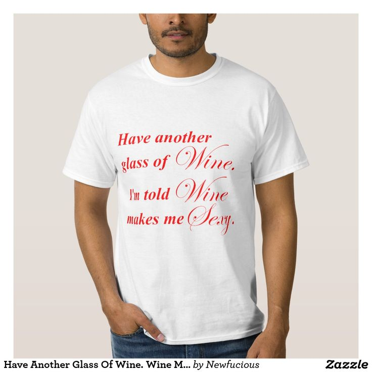 Have Another Glass Of Wine. Wine Makes Me Sexy. T-shirt