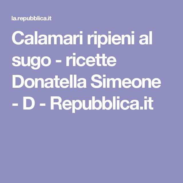 Calamari ripieni al sugo    - ricette Donatella Simeone - D - Repubblica.it