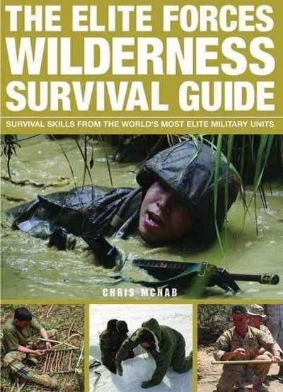 The Elite Forces Wilderness Survival Guide: Survival Skills from the World's Most Elite Military Units