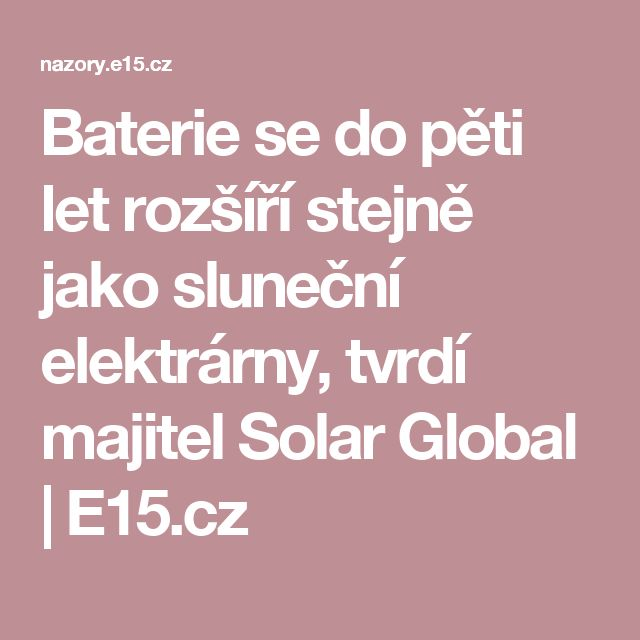 Baterie se do pěti let rozšíří stejně jako sluneční elektrárny, tvrdí majitel Solar Global   E15.cz