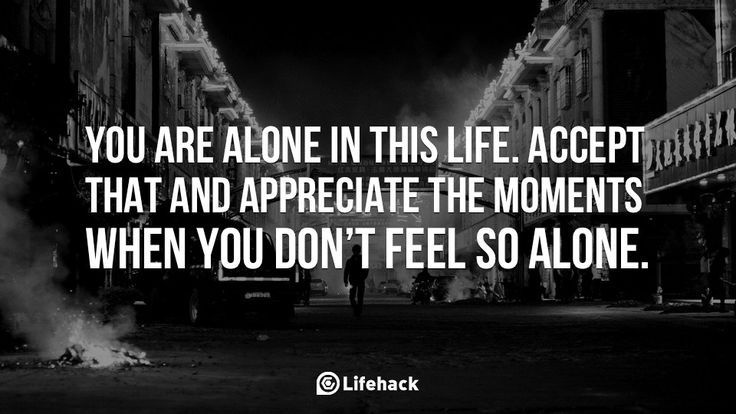 You are alone in this life. Accept that and appreciate the moments when you don't feel so alone.