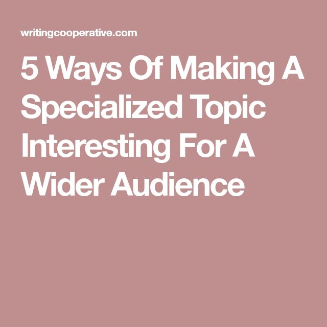5 Ways Of Making A Specialized Topic Interesting For A Wider Audience