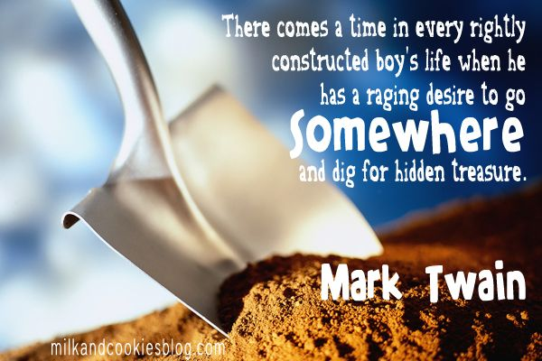 There comes a time in every rightly constructed boy's life when he has a raging desire to go somewhere and dig for hidden treasure. - Mark Twain