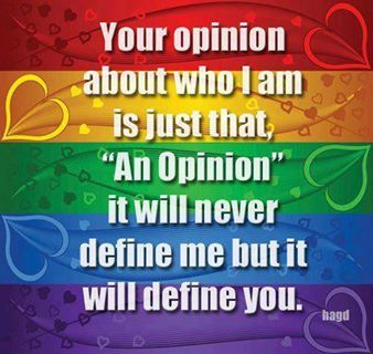 "Your opinion about who I am is just that ""an opinion"". It will never define me but it will define you."