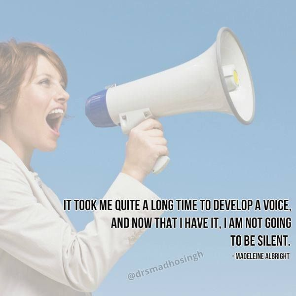 It took me quite a long time to develop a voice, and now that I have it, I am not going to be silent. - Madeleine Albright