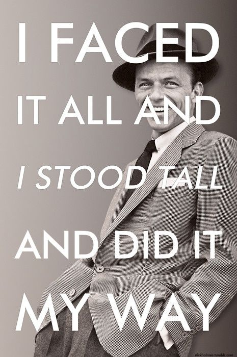 probably one of my favorite quotes and songs of all time- Frank Sinatra                                                                                                                                                                                 More