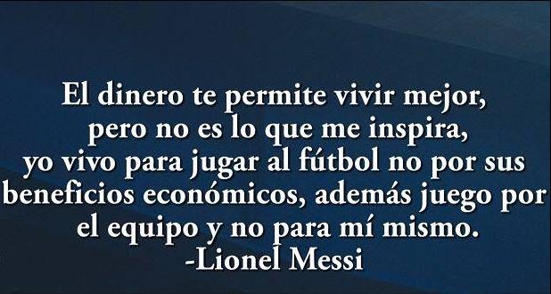 El dinero te permite vivir mejor, pero no es lo que me inspira, yo vivo para jugar al fútbol no por sus beneficios económicos, además juego por el equipo y no para mí mismo.-Lionel Messi.