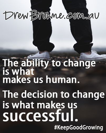 The ability to change is what makes us human. The decision to change is what makes us successful. Drew Browne
