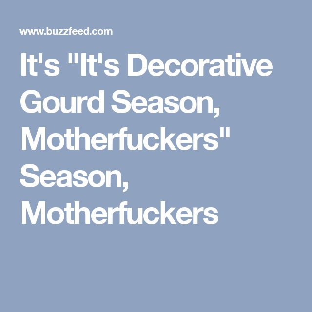 "It's ""It's Decorative Gourd Season, Motherfuckers"" Season, Motherfuckers"