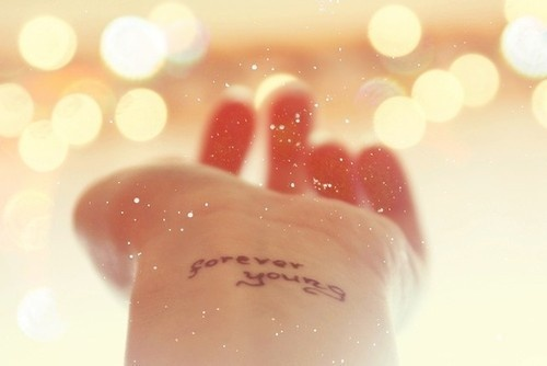 Do I wanna get a tattoo someday? Merh. But I do know I want to be forever young.