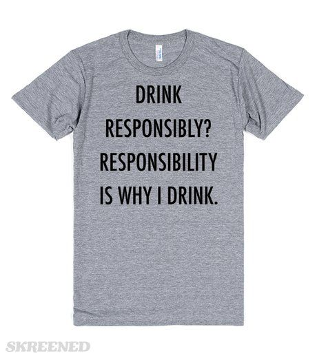 Drink Responsibly? | Drink responsibly? Responsibility is why I drink. Funny alcohol t-shirt. Also available in other styles and colors. Perfect for gifts or for you. #Skreened