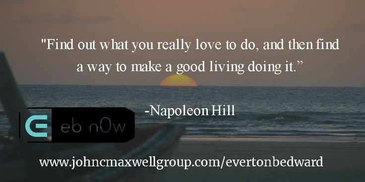 """""""Find out what you really love to do, and then find a way to make a good living doing it.""""   -Napoleon Hill"""