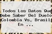 http://tecnoautos.com/wp-content/uploads/imagenes/tendencias/thumbs/todos-los-datos-que-debe-saber-del-duelo-colombia-vs-brasil-en.jpg Colombia vs Brasil. Todos los datos que debe saber del duelo Colombia vs. Brasil en ..., Enlaces, Imágenes, Videos y Tweets - http://tecnoautos.com/actualidad/colombia-vs-brasil-todos-los-datos-que-debe-saber-del-duelo-colombia-vs-brasil-en/