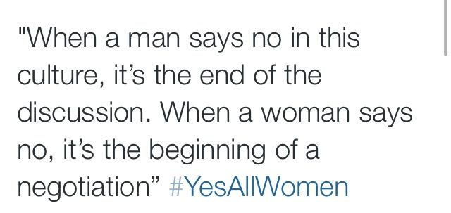 When a man says no in this culture, it's the end of the discussion. WHen a woman says no, it's the beginning of a negotiation.  #YesAllWomen