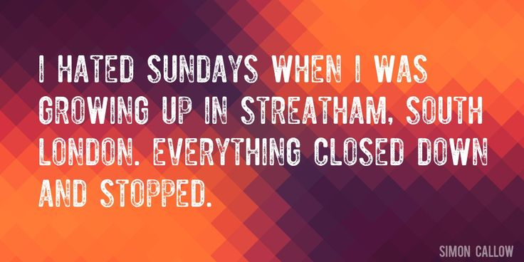 Quote by Simon Callow => I hated Sundays when I was growing up in Streatham, south London. Everything closed down and stopped.