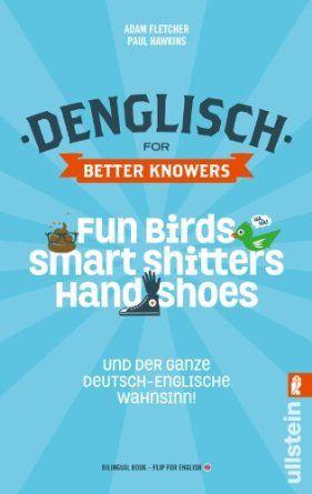 Denglisch for Better Knowers: Zweisprachiges Wendebuch Deutsch/ Englisch: Fun Birds, Smart Shitters, Hand Shoes und der ganze deutsch-englis...
