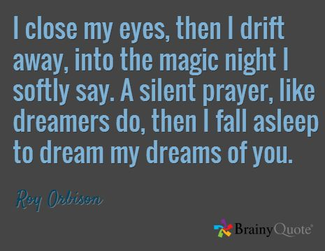 I close my eyes, then I drift away, into the magic night I softly say. A silent prayer, like dreamers do, then I fall asleep to dream my dreams of you. / Roy Orbison