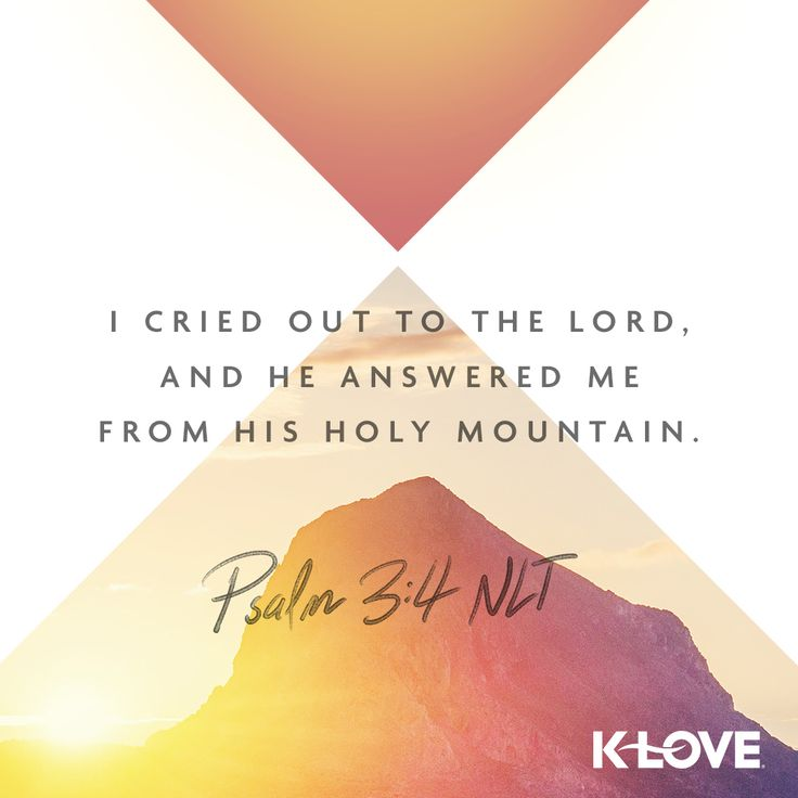 K-LOVE's Encouraging Word. I cried out to the Lord, and he answered me from his holy mountain. Psalm 3:4 NLT