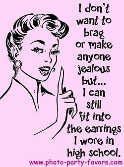 This is SO true!!!  lol!!!  We are planning our 30th reunion for October!  Earrings are the ONLY thing from high school that I still fit into!!! hahaha!    Class reunion anyone?
