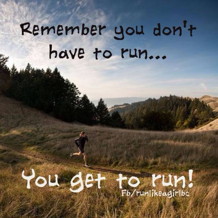 Remember... you don't have to run... you get to run!