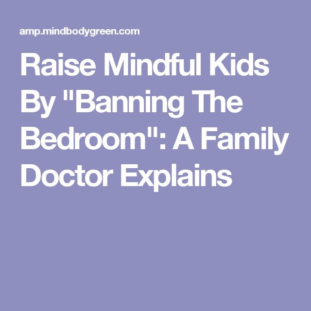 "Raise Mindful Kids By ""Banning The Bedroom"": A Family Doctor Explains"