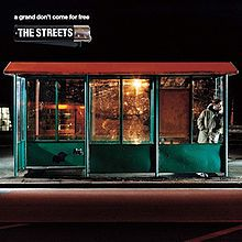 "A Grand Don't Come for Free - The Streets. A ""rap opera"" by Mike Skinner, superbly crafted together - my highlight is ""Fit But You Know It""."