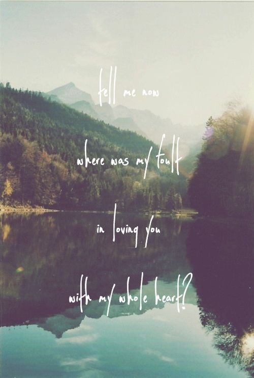 tell me now where was my fault in loving you with my whole heart?