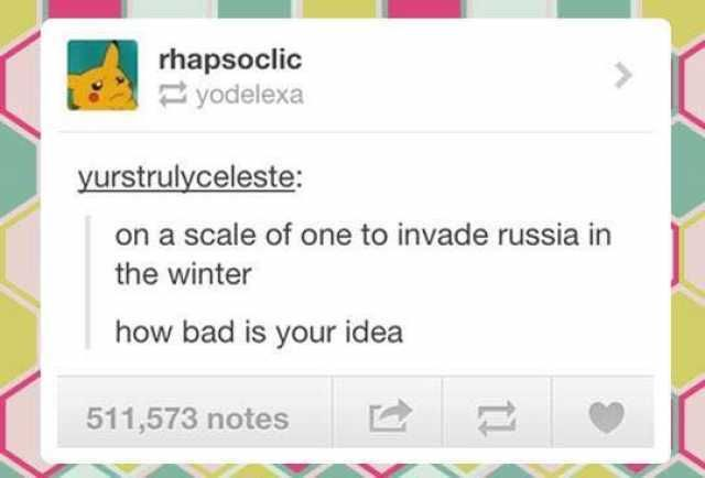 rhapsoclic yurstrulyceleste on a scale of one to invade russia in the winter how bad is your idea 511573 notes