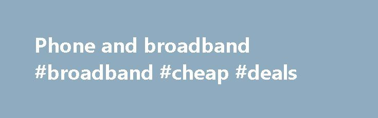 Phone and broadband #broadband #cheap #deals http://broadband.remmont.com/phone-and-broadband-broadband-cheap-deals/  #phone and broadband # The cookie settings on this webpage are set to 'allow all cookies' to give you the very best experience. If you continue without changing these settings you consent to this – but if you want to you can change your settings at any time at the bottom of this page. Cookies are very small text files that are stored on your computer when you visit some…