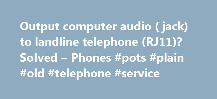 Output computer audio ( jack) to landline telephone (RJ11)? Solved – Phones #pots #plain #old #telephone #service http://malta.remmont.com/output-computer-audio-jack-to-landline-telephone-rj11-solved-phones-pots-plain-old-telephone-service/  # Output computer audio (3.5mm jack) to landline telephone (RJ11)? since you will be using the pc anyways why do you not just use voice over ip? or a program which allows you to make calls on the pc? it would be far simpler than trying to patch in a…