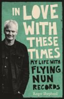 Cover image for In love with these times : my life with Flying Nun Records