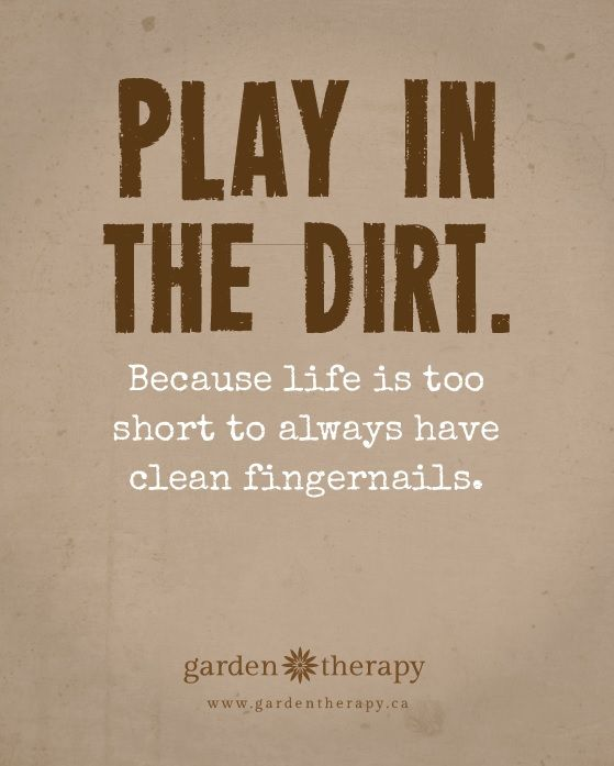 Play in the Dirt Because Life is too Short to Always Have Clean Fingernails #gardentherapy